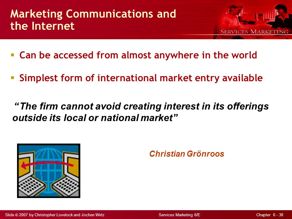 Slide © 2007 by Christopher Lovelock and Jochen Wirtz Services Marketing 6/E Chapter 6 - 38 Marketing Communications and the Internet  Can be accesse
