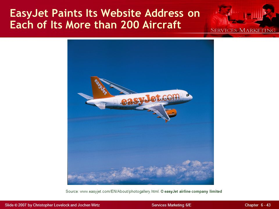 Slide © 2007 by Christopher Lovelock and Jochen Wirtz Services Marketing 6/E Chapter 6 - 43 EasyJet Paints Its Website Address on Each of Its More tha