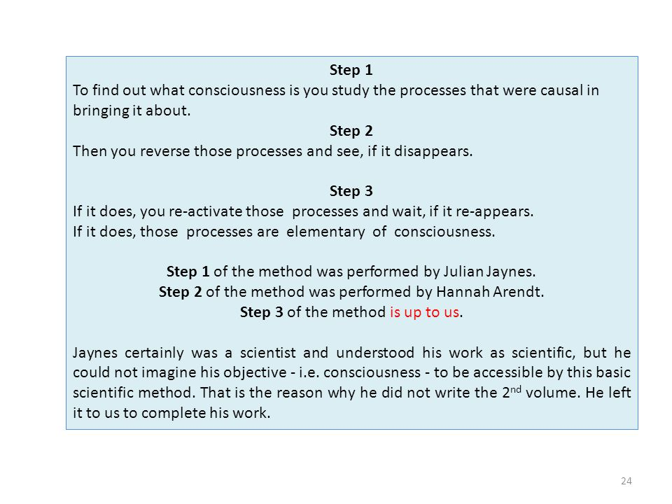 24 Step 1 To find out what consciousness is you study the processes that were causal in bringing it about.