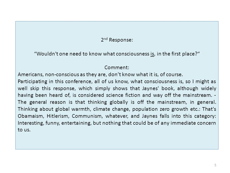 5 2 nd Response: Wouldn t one need to know what consciousness is, in the first place Comment: Americans, non-conscious as they are, don't know what it is, of course.