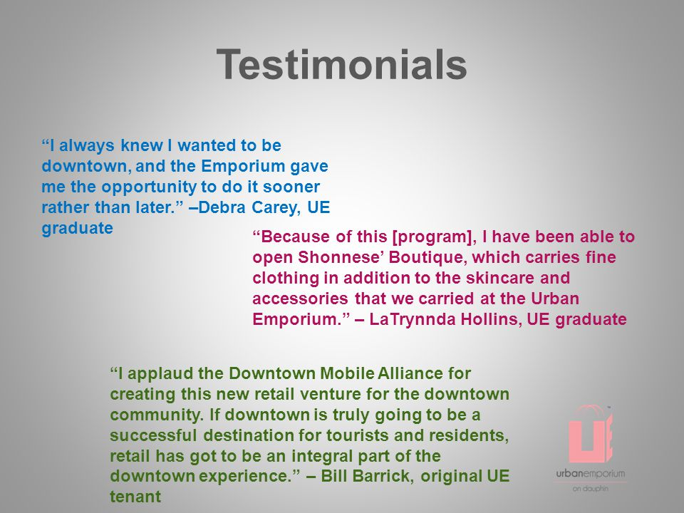 Testimonials I always knew I wanted to be downtown, and the Emporium gave me the opportunity to do it sooner rather than later. –Debra Carey, UE graduate Because of this [program], I have been able to open Shonnese' Boutique, which carries fine clothing in addition to the skincare and accessories that we carried at the Urban Emporium. – LaTrynnda Hollins, UE graduate I applaud the Downtown Mobile Alliance for creating this new retail venture for the downtown community.
