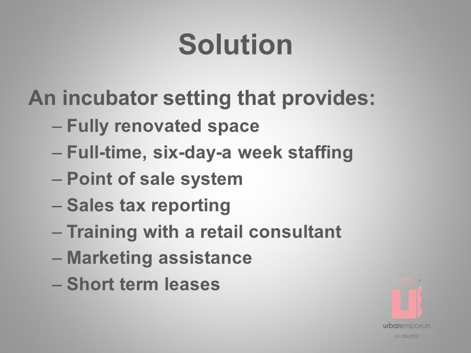 Solution An incubator setting that provides: –Fully renovated space –Full-time, six-day-a week staffing –Point of sale system –Sales tax reporting –Training with a retail consultant –Marketing assistance –Short term leases