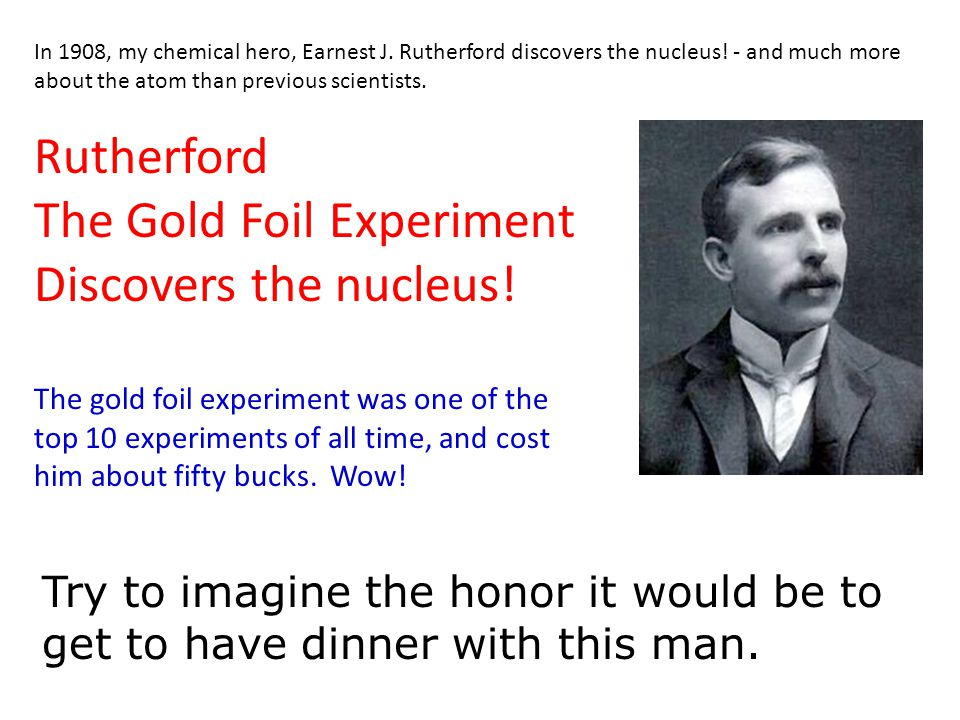 In 1908, my chemical hero, Earnest J. Rutherford discovers the nucleus! - and much more about the atom than previous scientists. Rutherford The Gold F