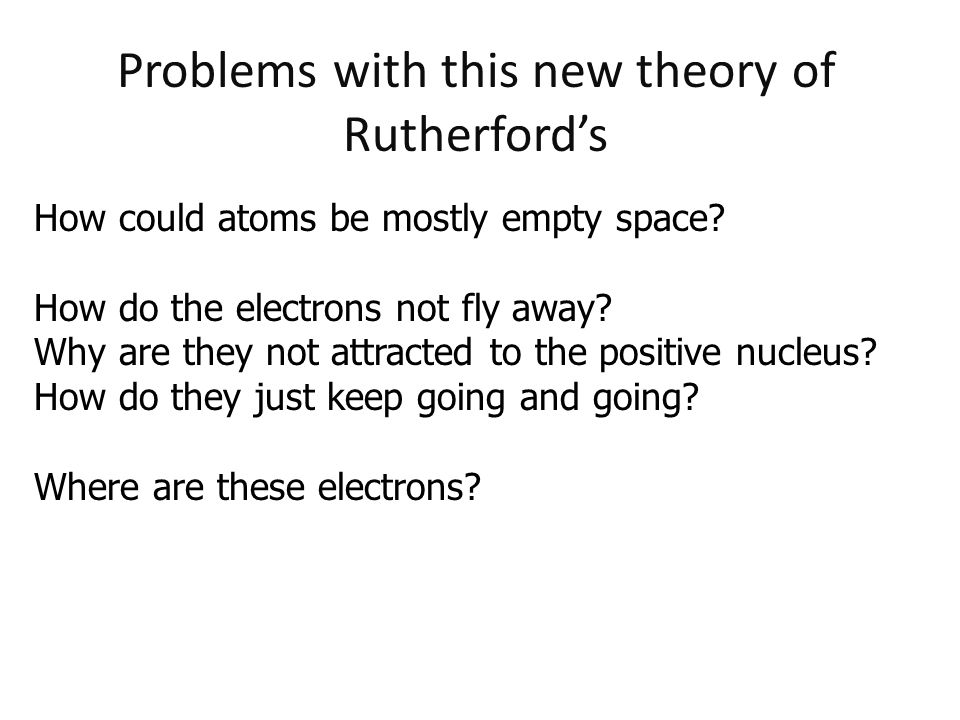 Problems with this new theory of Rutherford's How could atoms be mostly empty space? How do the electrons not fly away? Why are they not attracted to