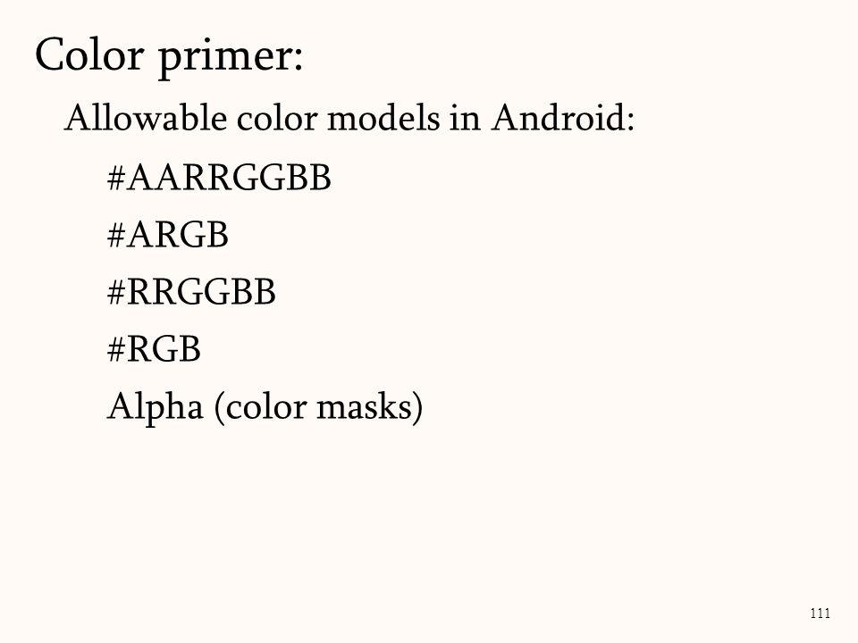 Allowable color models in Android: #AARRGGBB #ARGB #RRGGBB #RGB Alpha (color masks) Color primer: 111