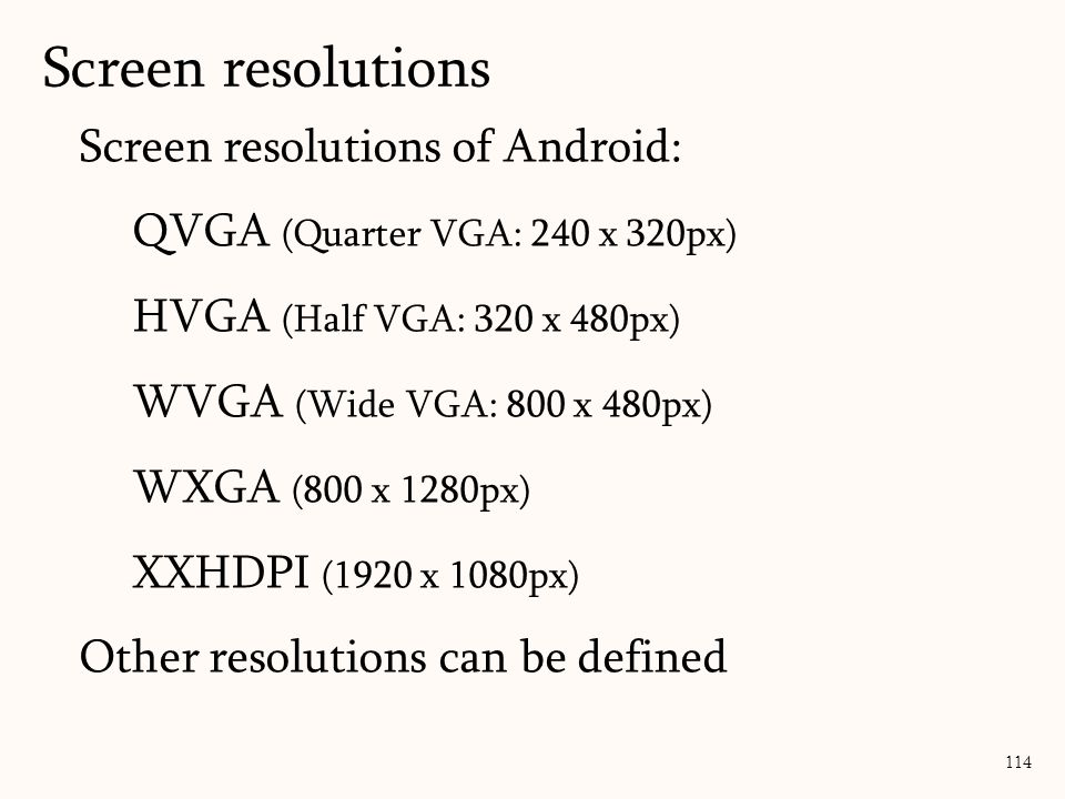 Screen resolutions of Android: QVGA (Quarter VGA: 240 x 320px) HVGA (Half VGA: 320 x 480px) WVGA (Wide VGA: 800 x 480px) WXGA (800 x 1280px) XXHDPI (1920 x 1080px) Other resolutions can be defined Screen resolutions 114