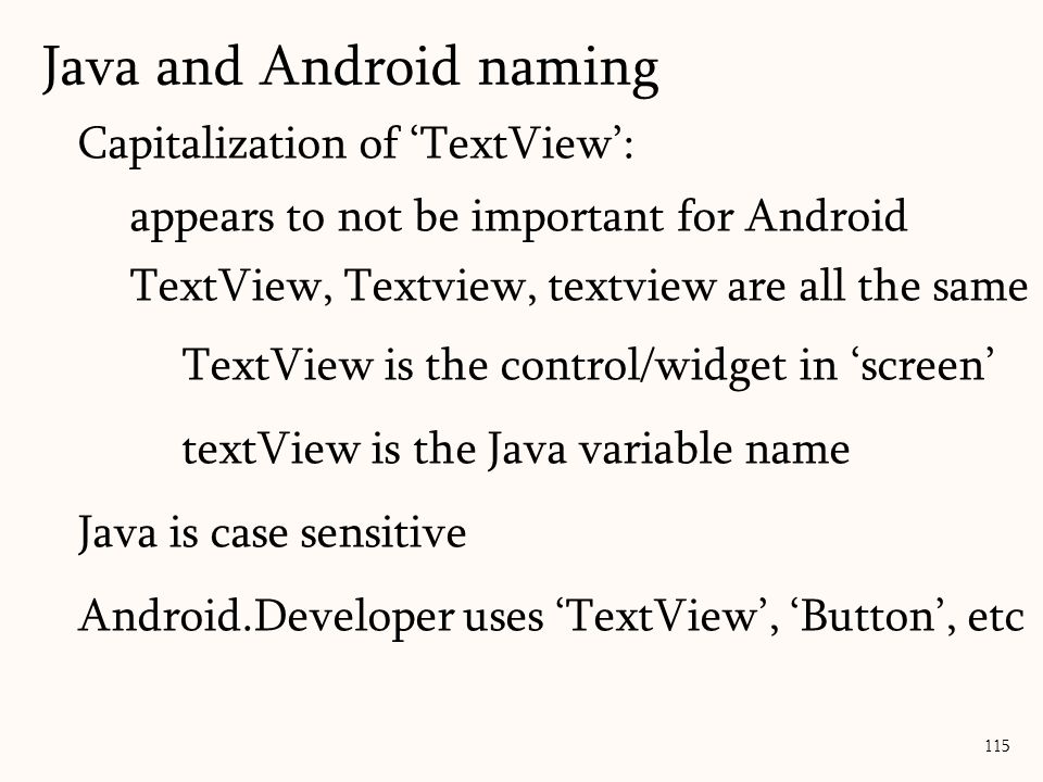 Capitalization of 'TextView': appears to not be important for Android TextView, Textview, textview are all the same TextView is the control/widget in 'screen' textView is the Java variable name Java is case sensitive Android.Developer uses 'TextView', 'Button', etc Java and Android naming 115