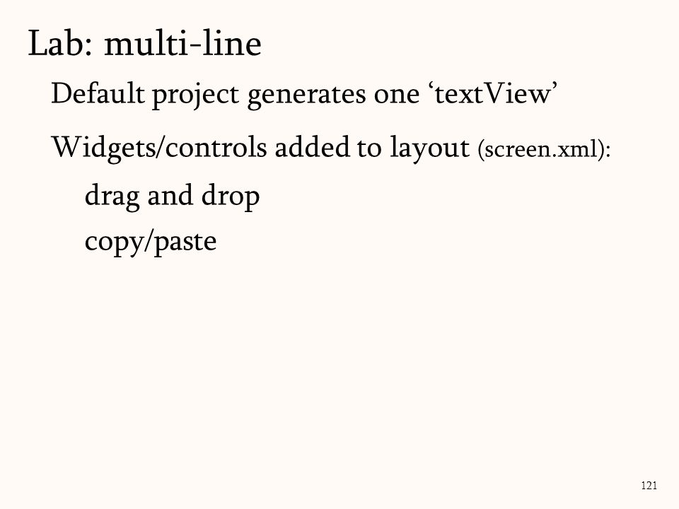 Default project generates one 'textView' Widgets/controls added to layout (screen.xml): drag and drop copy/paste Lab: multi-line 121