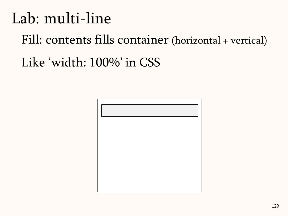 Fill: contents fills container (horizontal + vertical) Like 'width: 100%' in CSS Lab: multi-line 129