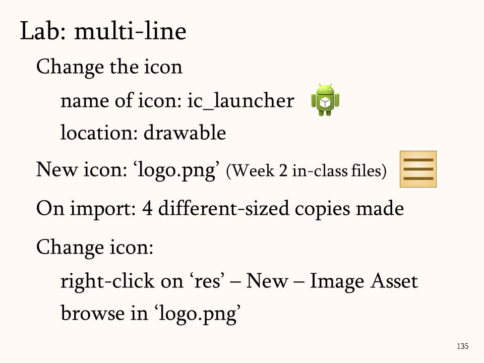 Change the icon name of icon: ic_launcher location: drawable New icon: 'logo.png' (Week 2 in-class files) On import: 4 different-sized copies made Change icon: right-click on 'res' – New – Image Asset browse in 'logo.png' 135 Lab: multi-line