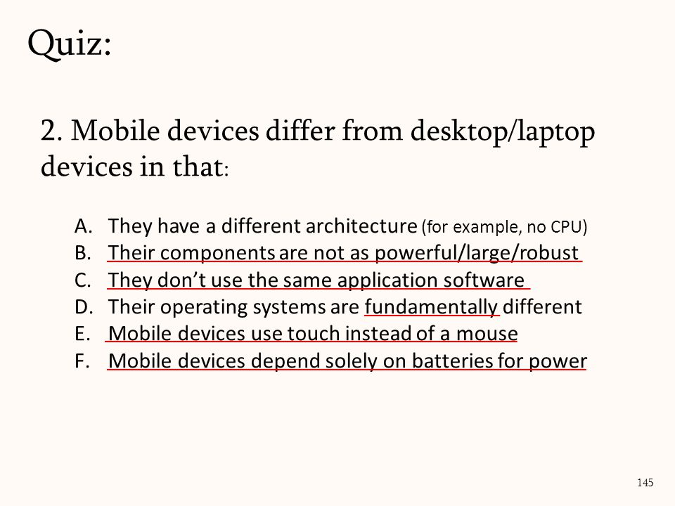 2. Mobile devices differ from desktop/laptop devices in that : A.They have a different architecture (for example, no CPU) B.Their components are not a