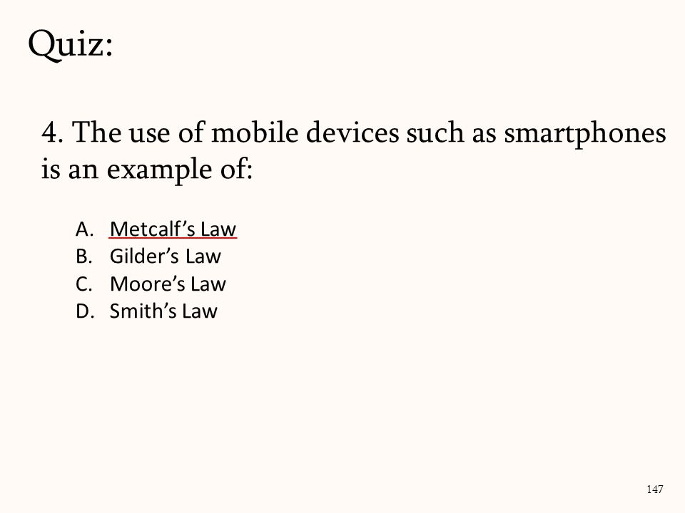 4. The use of mobile devices such as smartphones is an example of: A.Metcalf's Law B.Gilder's Law C.Moore's Law D.Smith's Law Quiz: 147