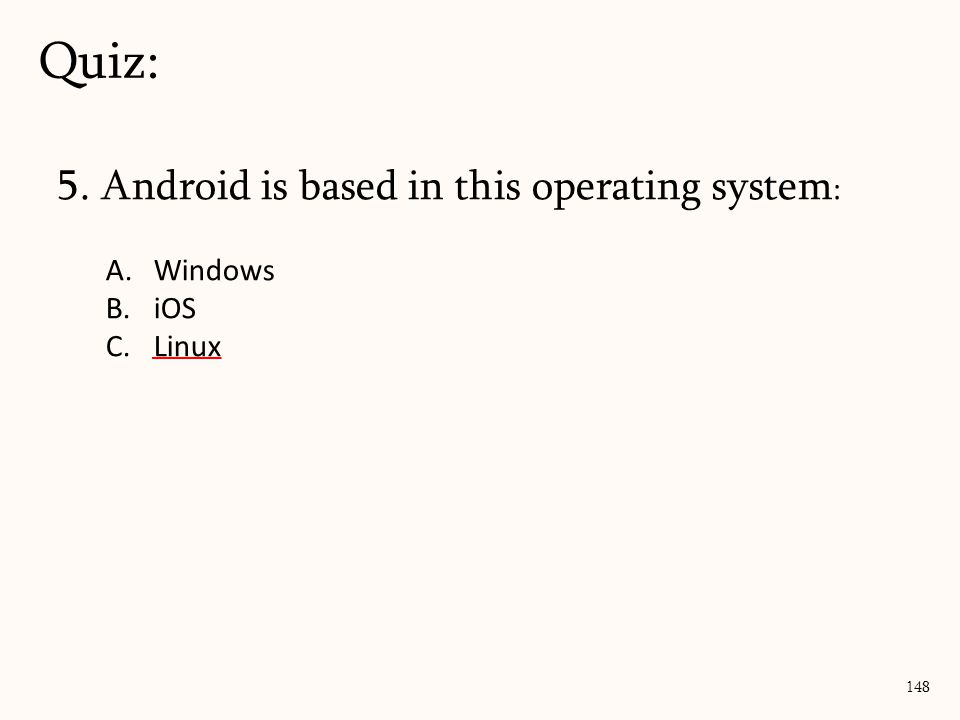 5. Android is based in this operating system : A.Windows B.iOS C.Linux Quiz: 148