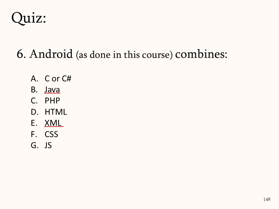 6. Android (as done in this course) combines: A.C or C# B.Java C.PHP D.HTML E.XML F.CSS G.JS Quiz: 149