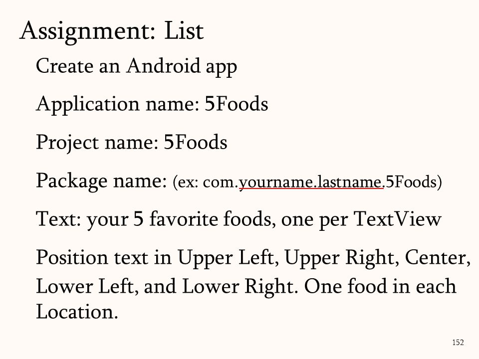 Create an Android app Application name: 5Foods Project name: 5Foods Package name: (ex: com.yourname.lastname.5Foods) Text: your 5 favorite foods, one per TextView Position text in Upper Left, Upper Right, Center, Lower Left, and Lower Right.