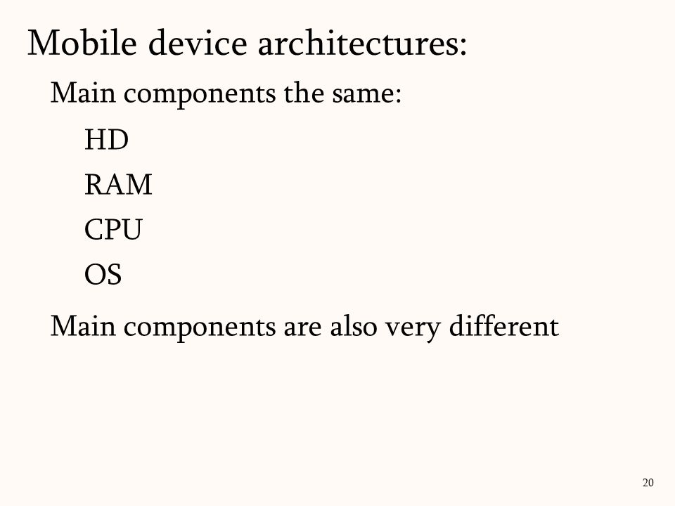 Main components the same: HD RAM CPU OS Main components are also very different Mobile device architectures: 20
