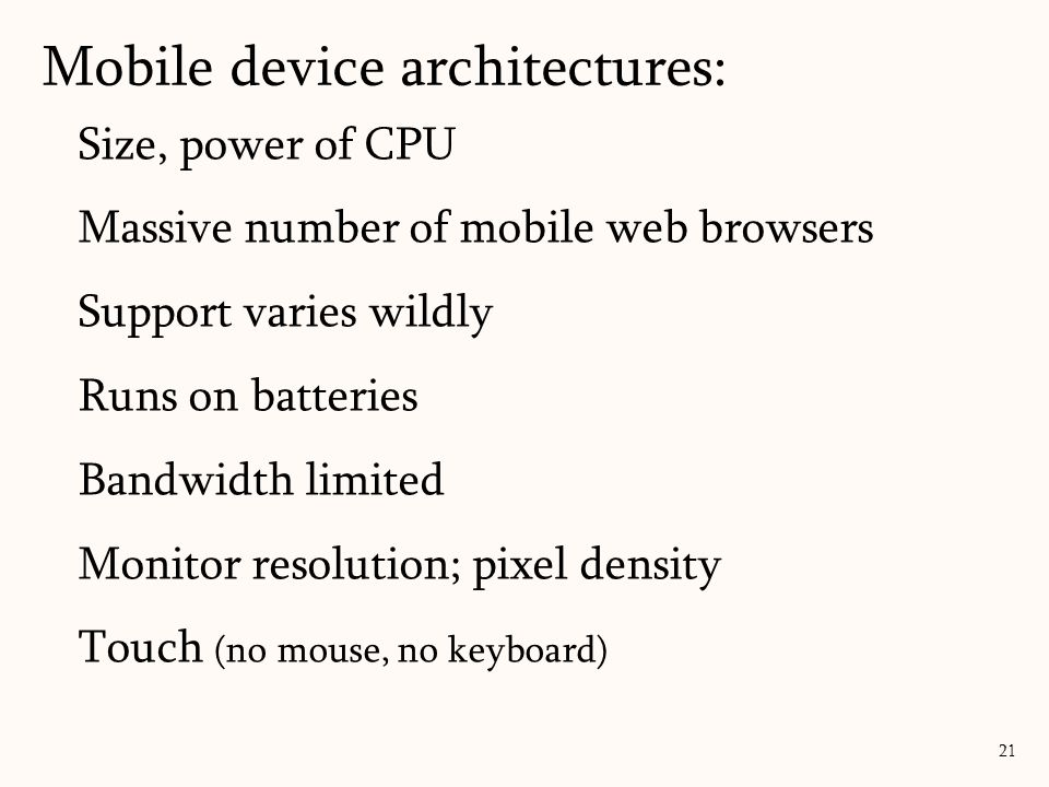 Size, power of CPU Massive number of mobile web browsers Support varies wildly Runs on batteries Bandwidth limited Monitor resolution; pixel density Touch (no mouse, no keyboard) Mobile device architectures: 21
