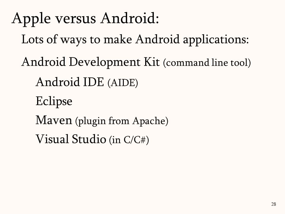 Lots of ways to make Android applications: Android Development Kit (command line tool) Android IDE (AIDE) Eclipse Maven (plugin from Apache) Visual Studio (in C/C#) Apple versus Android: 28