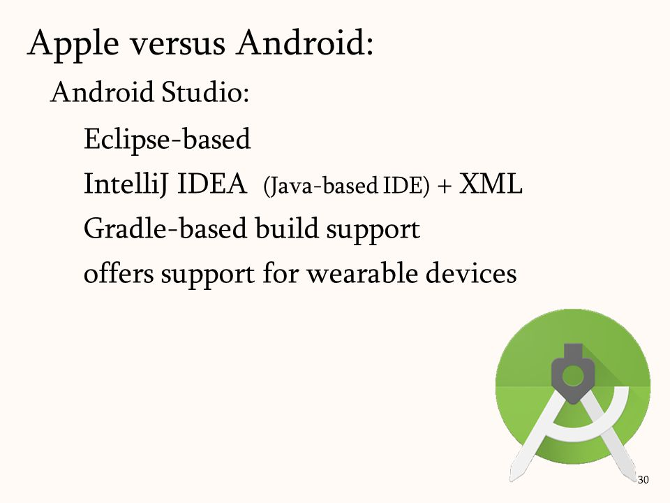 Android Studio: Eclipse-based IntelliJ IDEA (Java-based IDE) + XML Gradle-based build support offers support for wearable devices Apple versus Android: 30
