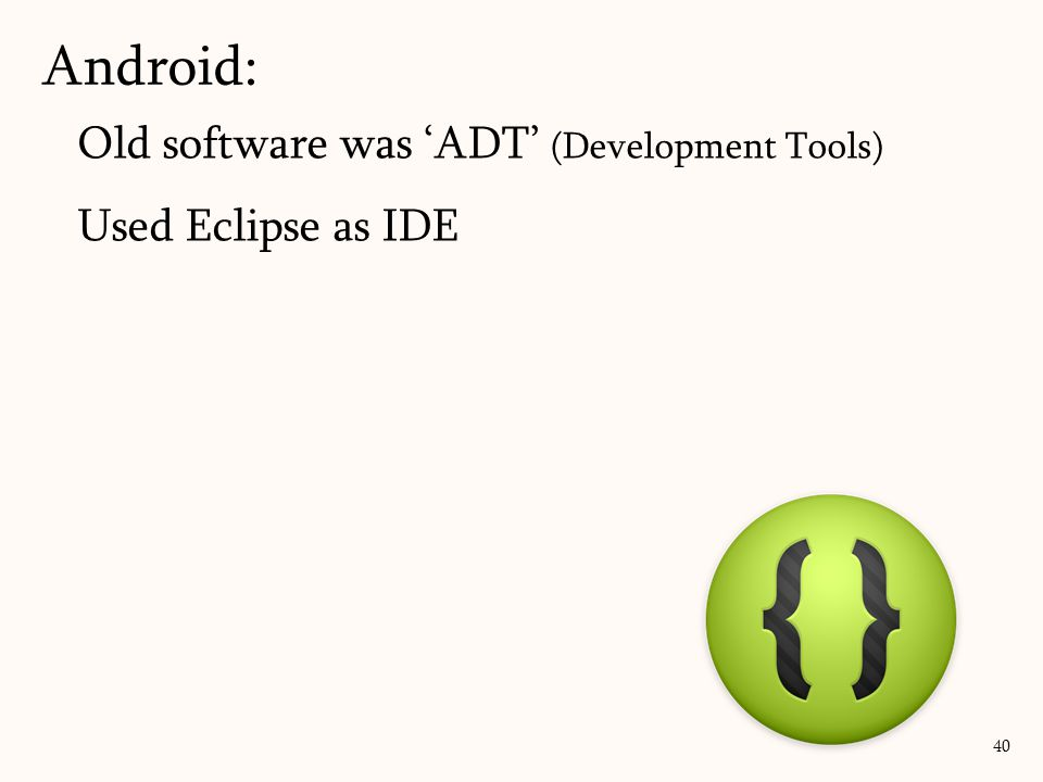 Old software was 'ADT' (Development Tools) Used Eclipse as IDE Android: 40
