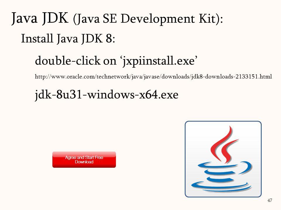 Install Java JDK 8: double-click on 'jxpiinstall.exe' http://www.oracle.com/technetwork/java/javase/downloads/jdk8-downloads-2133151.html jdk-8u31-windows-x64.exe 47 Java JDK (Java SE Development Kit):