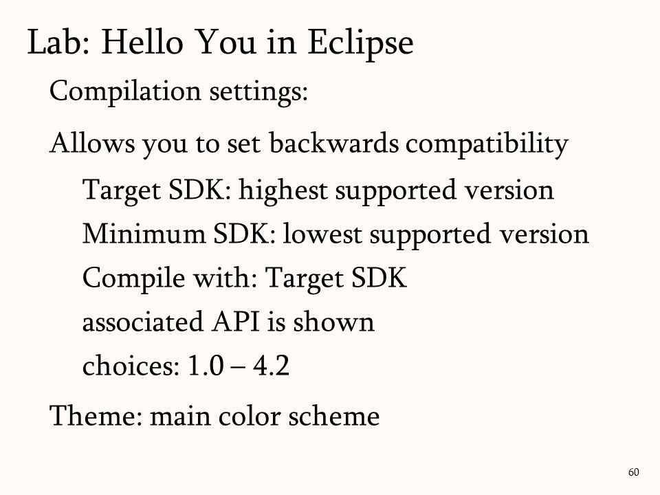 Compilation settings: Allows you to set backwards compatibility Target SDK: highest supported version Minimum SDK: lowest supported version Compile with: Target SDK associated API is shown choices: 1.0 – 4.2 Theme: main color scheme Lab: Hello You in Eclipse 60