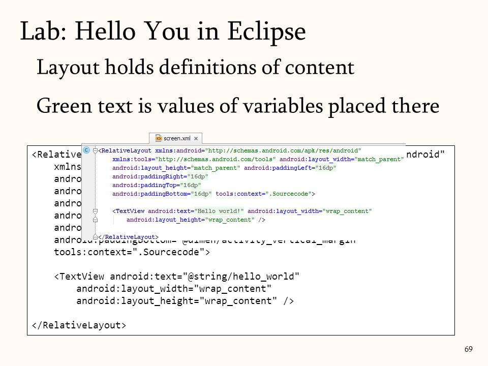 Layout holds definitions of content Green text is values of variables placed there Lab: Hello You in Eclipse 69 <RelativeLayout xmlns:android= http://schemas.android.com/apk/res/android xmlns:tools= http://schemas.android.com/tools android:layout_width= match_parent android:layout_height= match_parent android:paddingLeft= @dimen/activity_horizontal_margin android:paddingRight= @dimen/activity_horizontal_margin android:paddingTop= @dimen/activity_vertical_margin android:paddingBottom= @dimen/activity_vertical_margin tools:context= .Sourcecode > <TextView android:text= @string/hello_world android:layout_width= wrap_content android:layout_height= wrap_content />