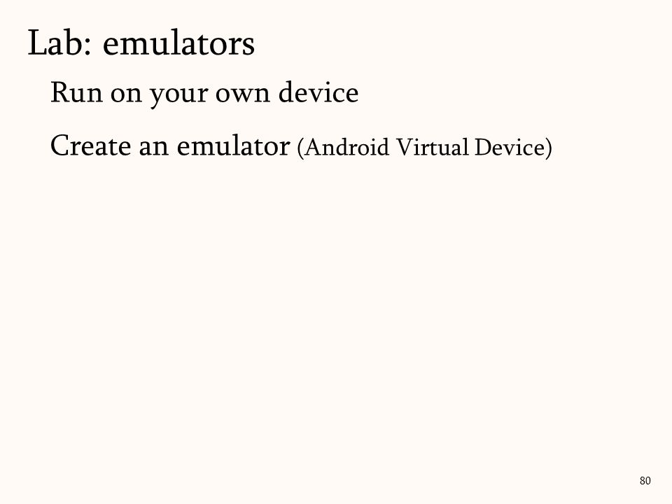 Run on your own device Create an emulator (Android Virtual Device) Lab: emulators 80