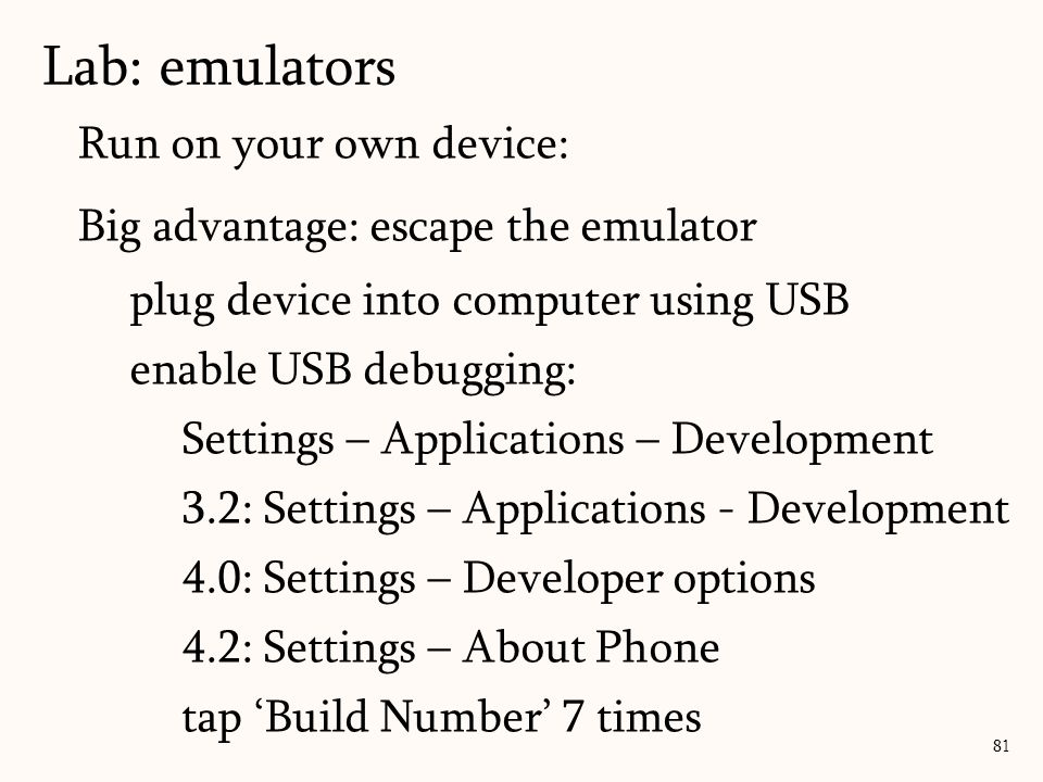 Run on your own device: Big advantage: escape the emulator plug device into computer using USB enable USB debugging: Settings – Applications – Development 3.2: Settings – Applications - Development 4.0: Settings – Developer options 4.2: Settings – About Phone tap 'Build Number' 7 times 81 Lab: emulators