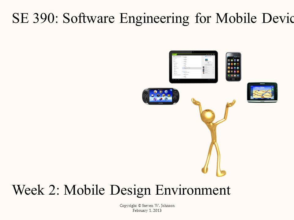 SE 390: Software Engineering for Mobile Devices Week 2: Mobile Design Environment Copyright © Steven W.