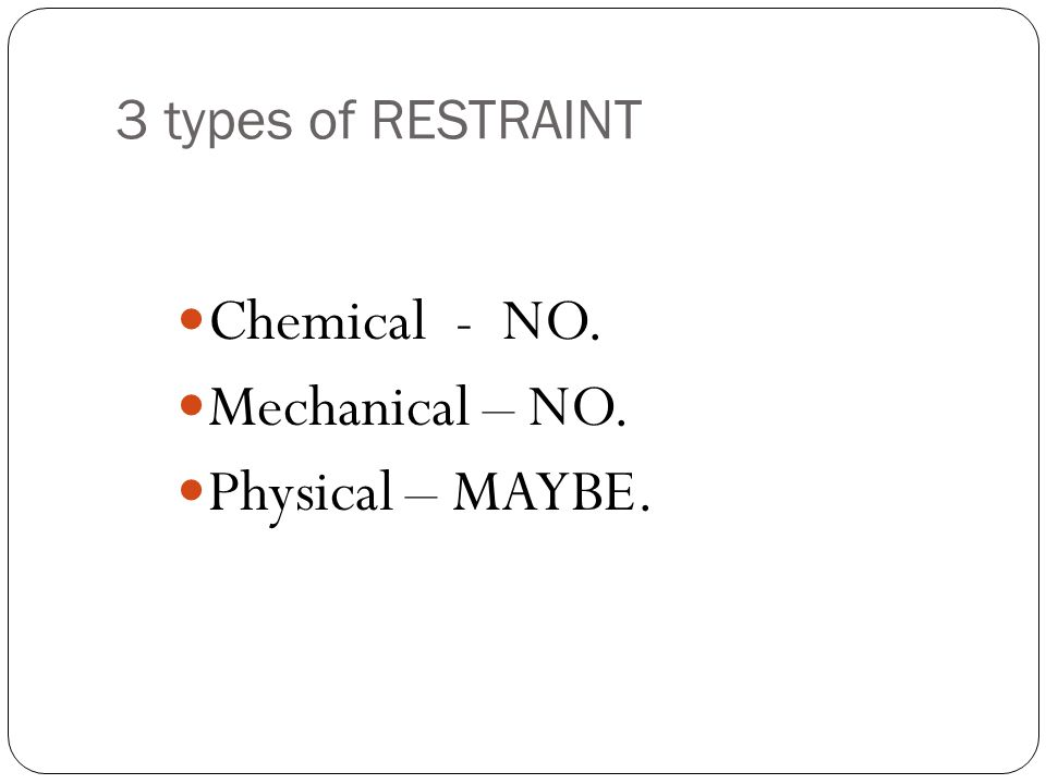 3 types of RESTRAINT Chemical - NO. Mechanical – NO. Physical – MAYBE.