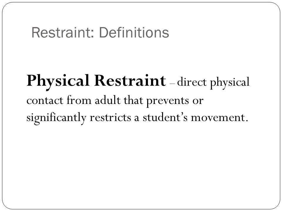 THIS IS NOT PHYSICAL RESTRAINT, so is not restricted by the Rule: Limited physical contact or redirection to promote safety or prevent self-injury Physical guidance or prompting when teaching a skill Redirecting attention Providing guidance to a location Providing comfort Providing limited physical contact as reasonably needed to prevent imminent destruction of property.