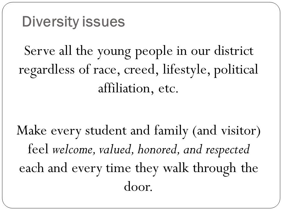 Diversity issues Serve all the young people in our district regardless of race, creed, lifestyle, political affiliation, etc.