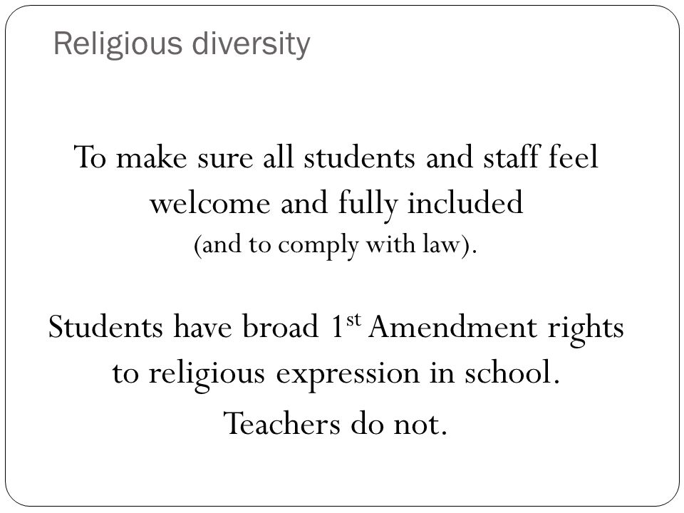 Religious diversity To make sure all students and staff feel welcome and fully included (and to comply with law).