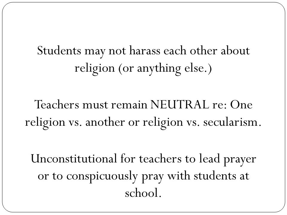 Students may not harass each other about religion (or anything else.) Teachers must remain NEUTRAL re: One religion vs.