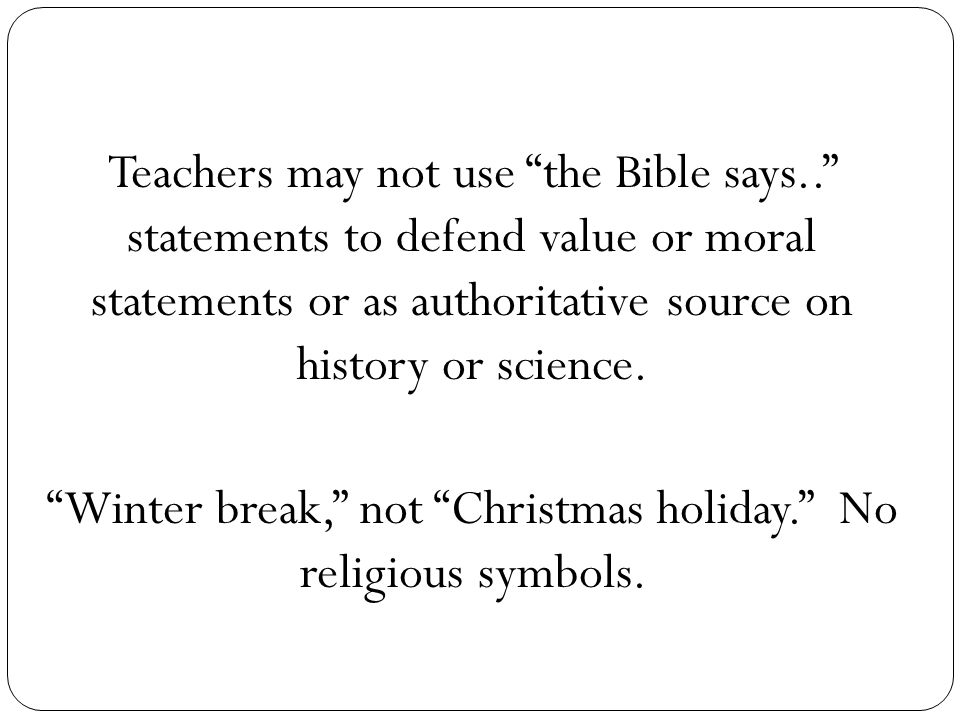 Teachers may not use the Bible says.. statements to defend value or moral statements or as authoritative source on history or science.