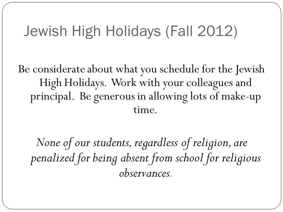 Jewish High Holidays (Fall 2011) ROSH HASHANAH begins at sundown this year on Sunday, September 16th, the holy days of the holiday will be Monday, September 17th and for some students, Tuesday, September 18th, No work is permitted on Rosh Hashanah.