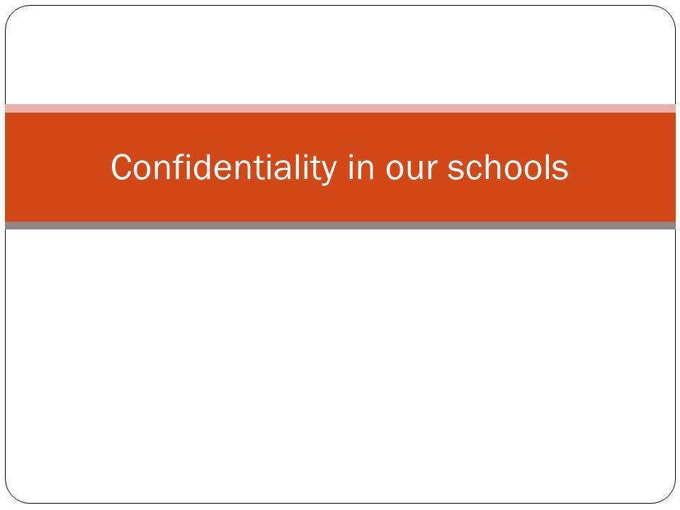 Confidentiality and school culture Confidentiality is not a natural part of the culture of schools.