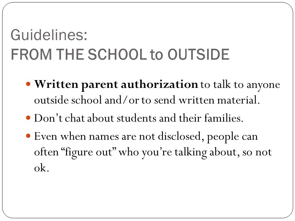 Guidelines: FROM THE SCHOOL to OUTSIDE Written parent authorization to talk to anyone outside school and/or to send written material.