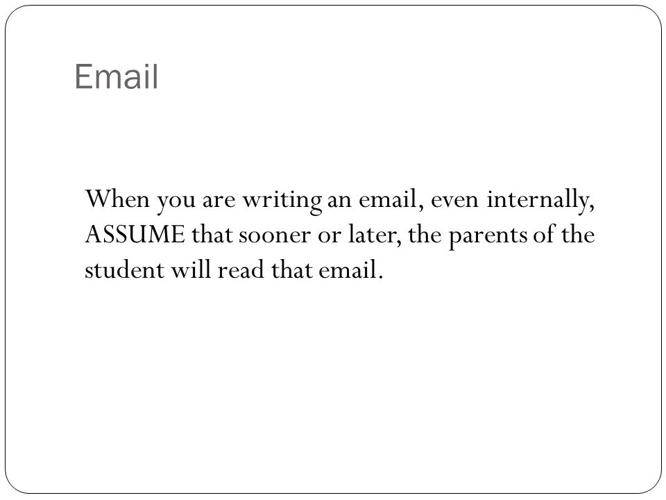 Email When you are writing an email, even internally, ASSUME that sooner or later, the parents of the student will read that email.