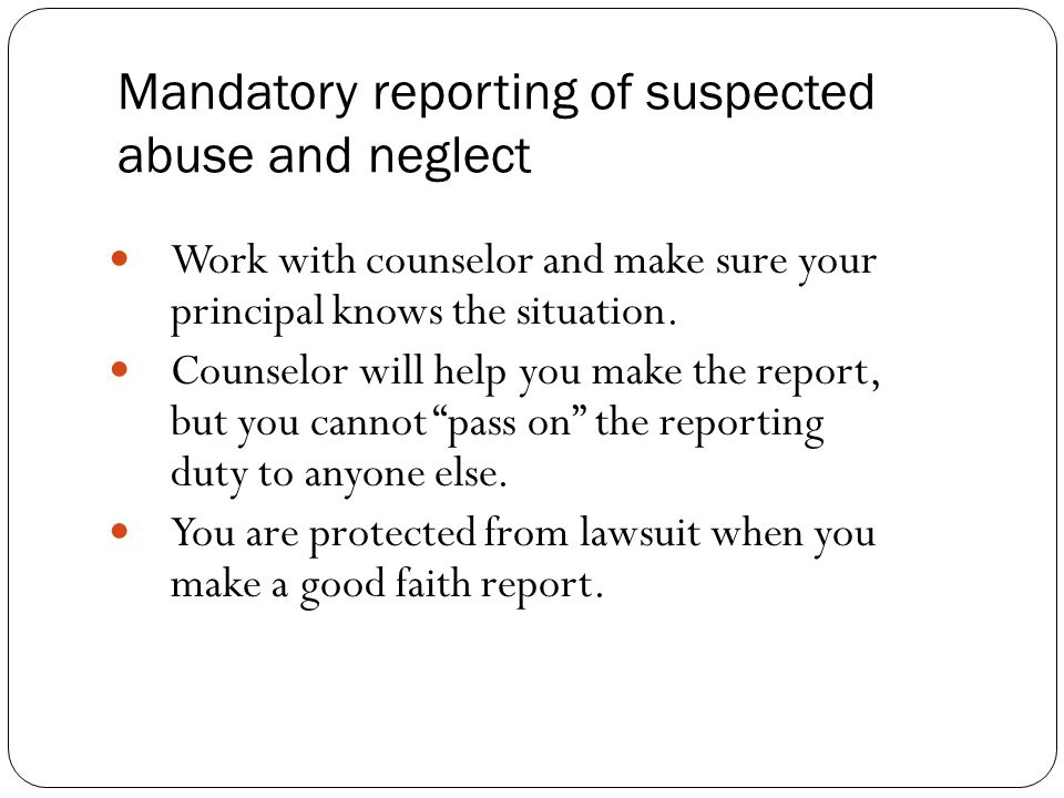 Mandatory reporting of suspected abuse and neglect Work with counselor and make sure your principal knows the situation.