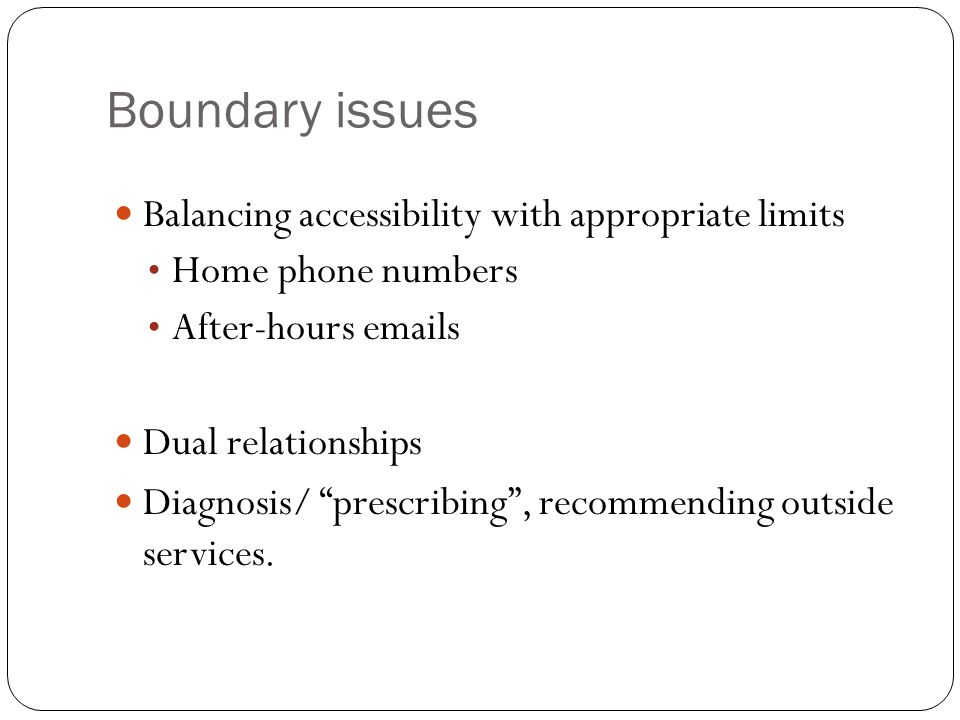 Boundary issues Balancing accessibility with appropriate limits Home phone numbers After-hours emails Dual relationships Diagnosis/ prescribing , recommending outside services.