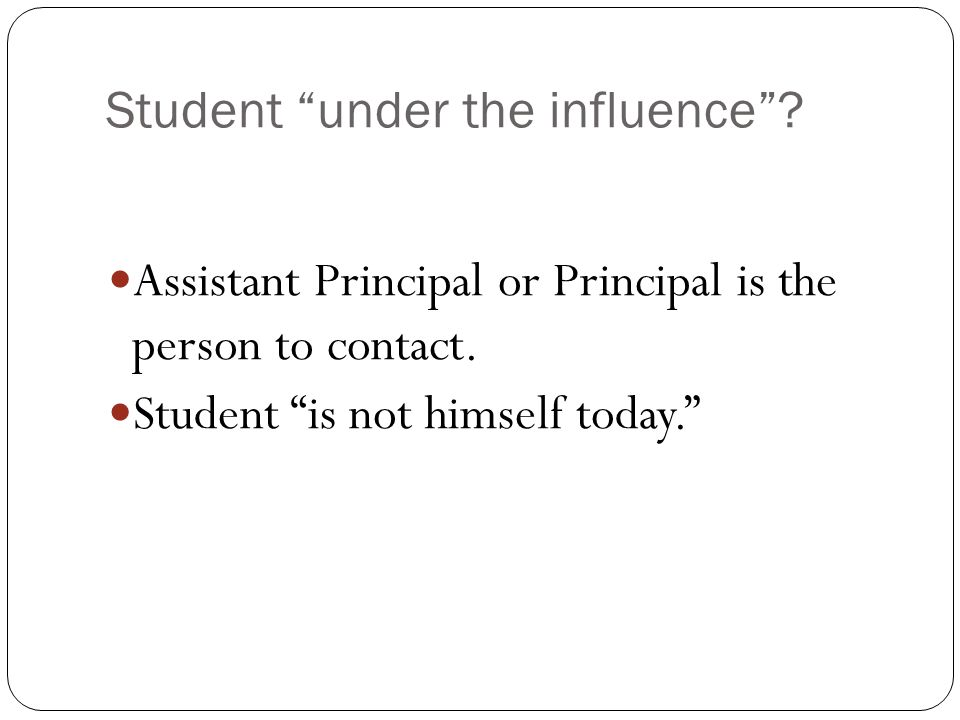Student under the influence . Assistant Principal or Principal is the person to contact.