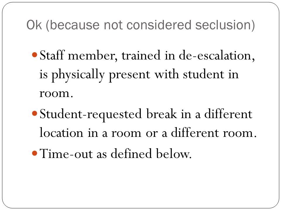 Ok (because not considered seclusion) Staff member, trained in de-escalation, is physically present with student in room.