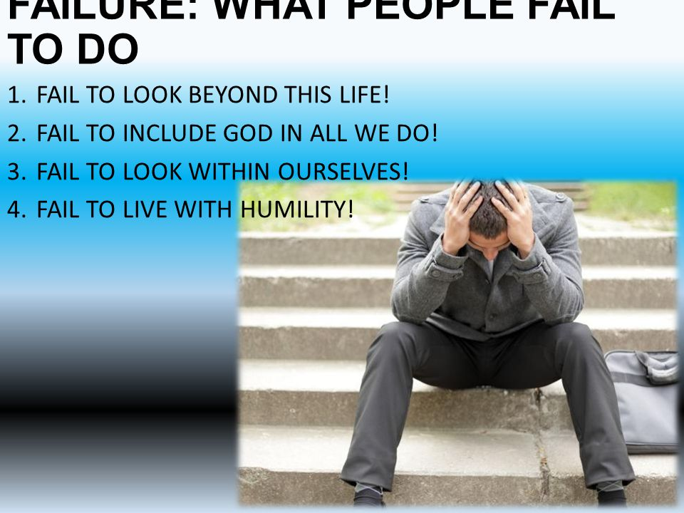 FAILURE: WHAT PEOPLE FAIL TO DO 1.FAIL TO LOOK BEYOND THIS LIFE.