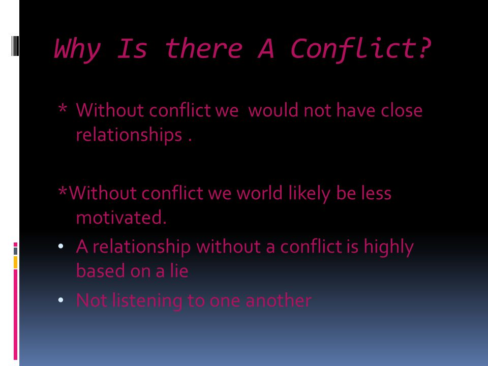 Why Is there A Conflict. *Without conflict we would not have close relationships.