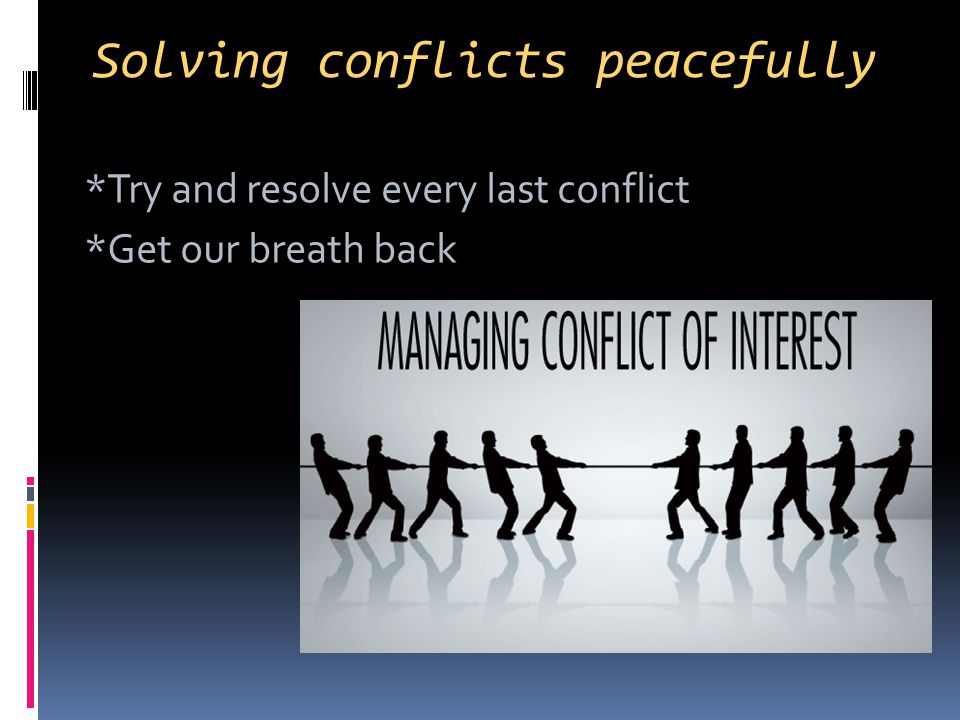 Solving conflicts peacefully *Try and resolve every last conflict *Get our breath back