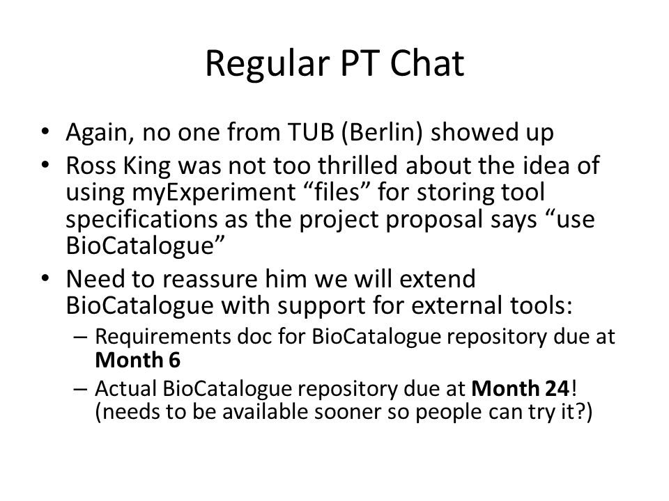 Regular PT Chat Again, no one from TUB (Berlin) showed up Ross King was not too thrilled about the idea of using myExperiment files for storing tool specifications as the project proposal says use BioCatalogue Need to reassure him we will extend BioCatalogue with support for external tools: – Requirements doc for BioCatalogue repository due at Month 6 – Actual BioCatalogue repository due at Month 24.