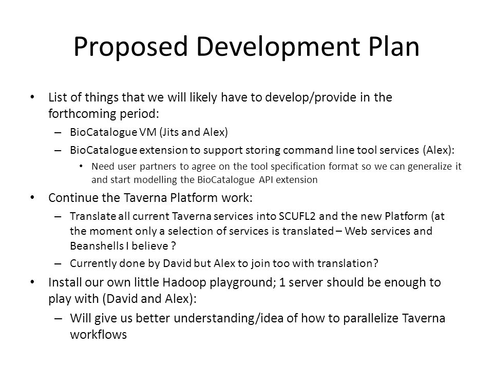 Proposed Development Plan List of things that we will likely have to develop/provide in the forthcoming period: – BioCatalogue VM (Jits and Alex) – BioCatalogue extension to support storing command line tool services (Alex): Need user partners to agree on the tool specification format so we can generalize it and start modelling the BioCatalogue API extension Continue the Taverna Platform work: – Translate all current Taverna services into SCUFL2 and the new Platform (at the moment only a selection of services is translated – Web services and Beanshells I believe .