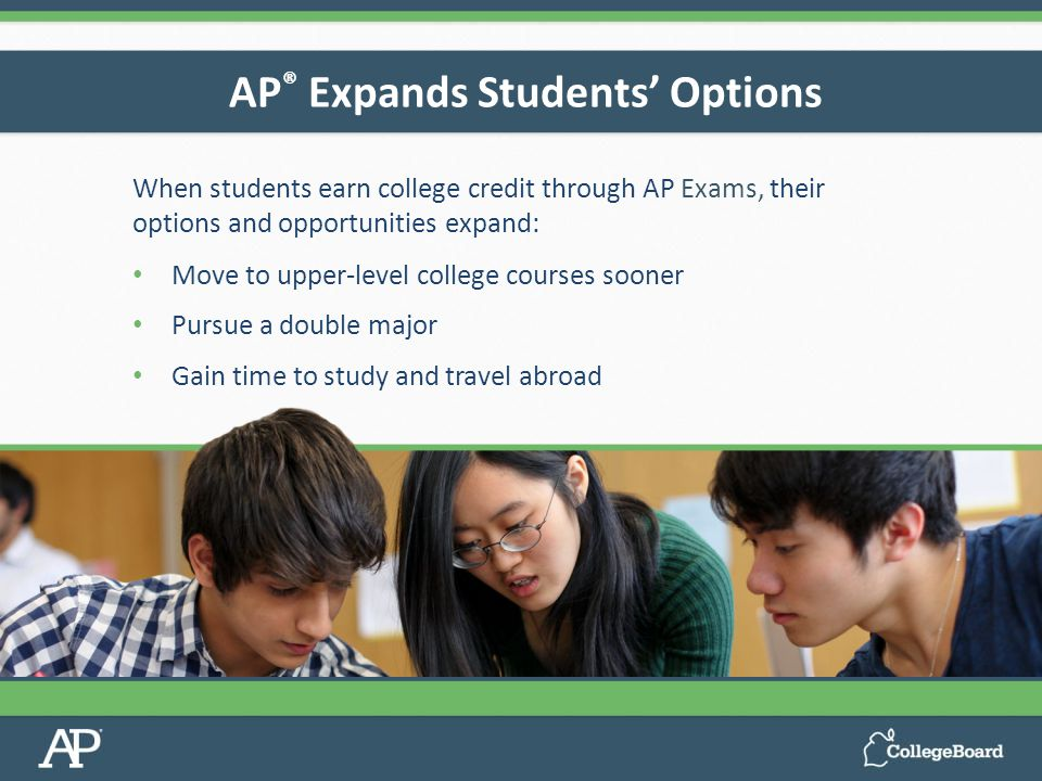 AP ® Expands Students' Options When students earn college credit through AP Exams, their options and opportunities expand: Move to upper-level college courses sooner Pursue a double major Gain time to study and travel abroad